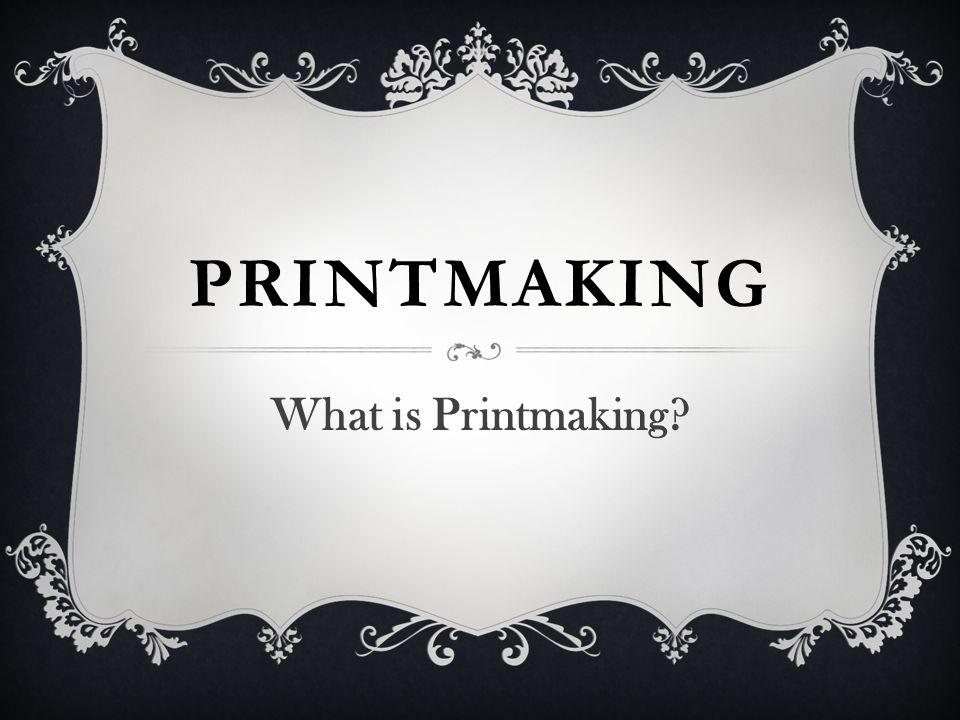 PRINTMAKING What is Printmaking