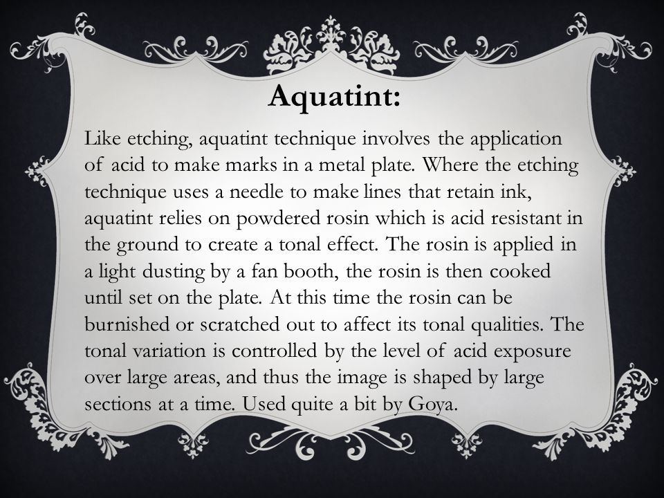 Aquatint: Like etching, aquatint technique involves the application of acid to make marks in a metal plate.