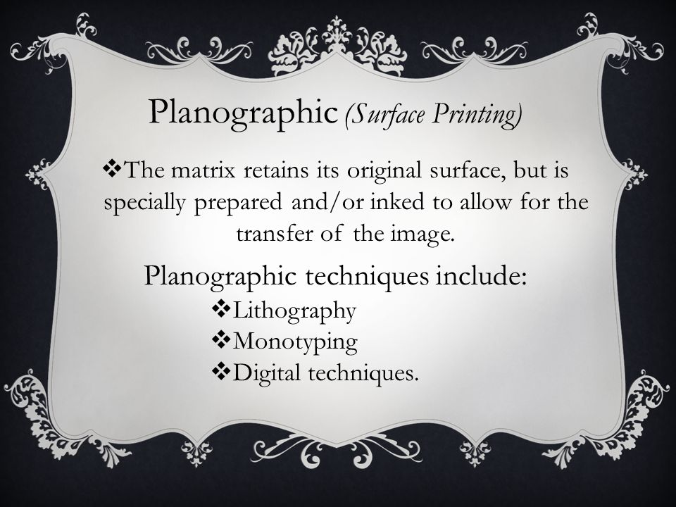 Planographic (Surface Printing)  The matrix retains its original surface, but is specially prepared and/or inked to allow for the transfer of the image.