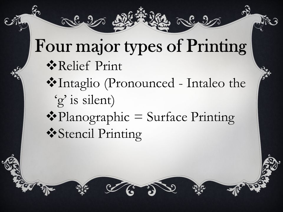 Four major types of Printing  Relief Print  Intaglio (Pronounced - Intaleo the 'g' is silent)  Planographic = Surface Printing  Stencil Printing
