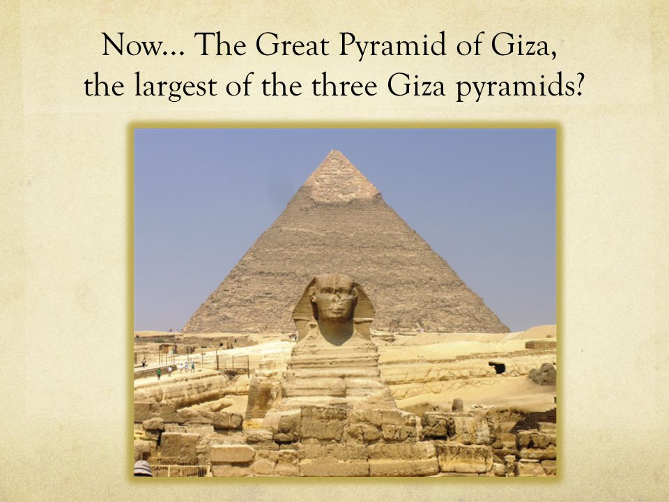 Now... The Great Pyramid of Giza, the largest of the three Giza pyramids?