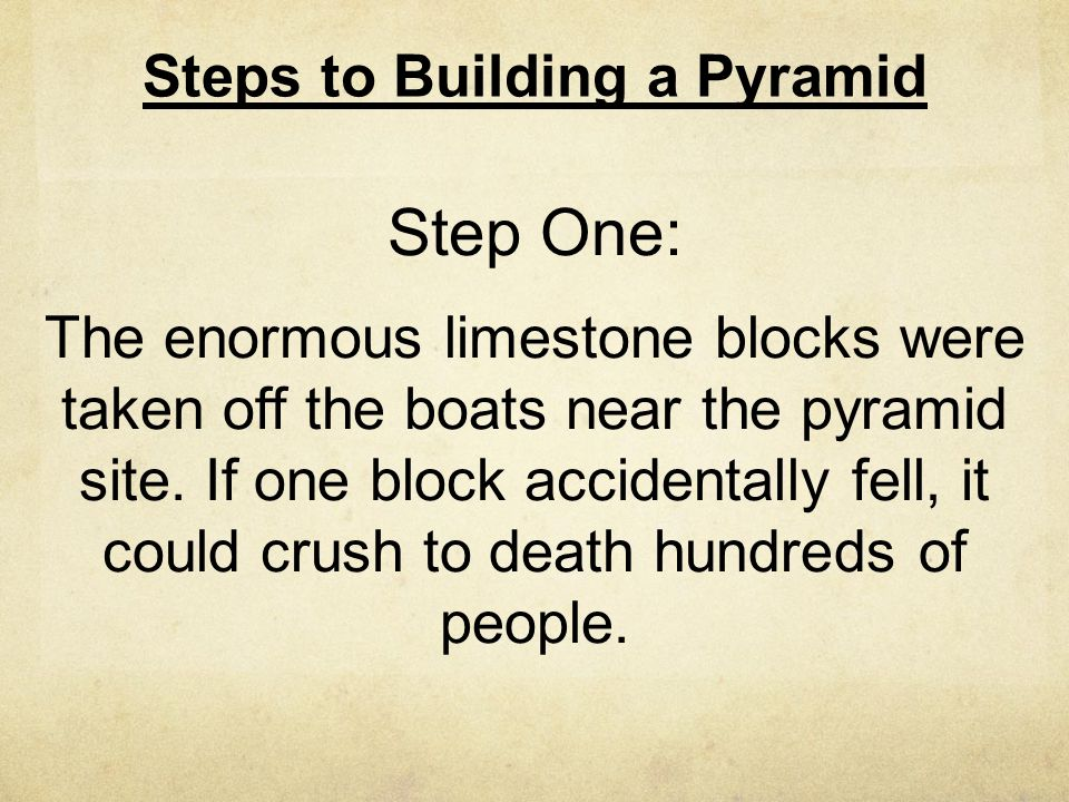 Steps to Building a Pyramid Step One: The enormous limestone blocks were taken off the boats near the pyramid site. If one block accidentally fell, it
