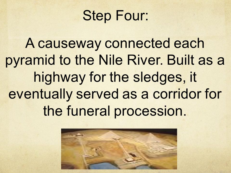 Step Four: A causeway connected each pyramid to the Nile River. Built as a highway for the sledges, it eventually served as a corridor for the funeral