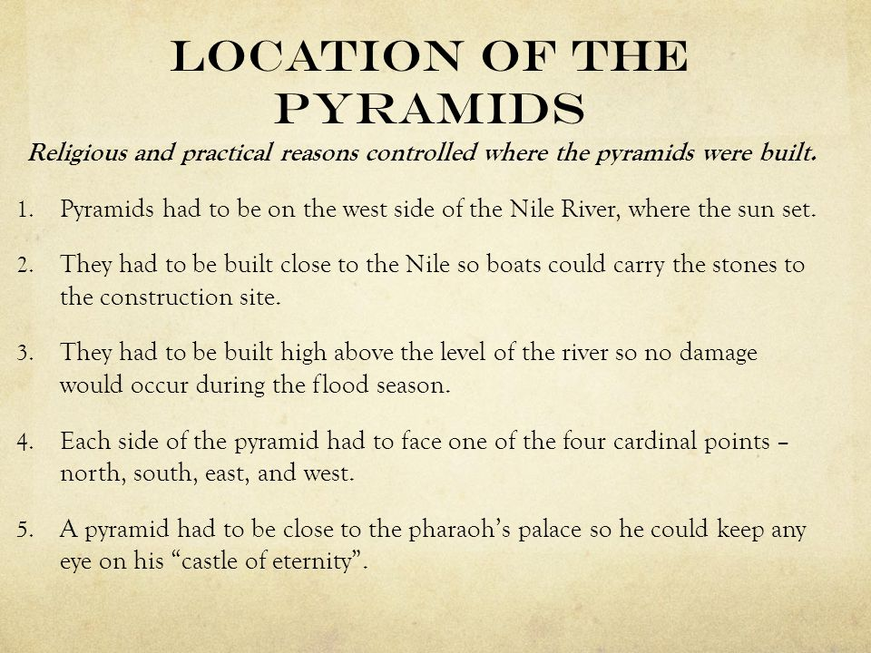 Location of the Pyramids Religious and practical reasons controlled where the pyramids were built. 1. Pyramids had to be on the west side of the Nile