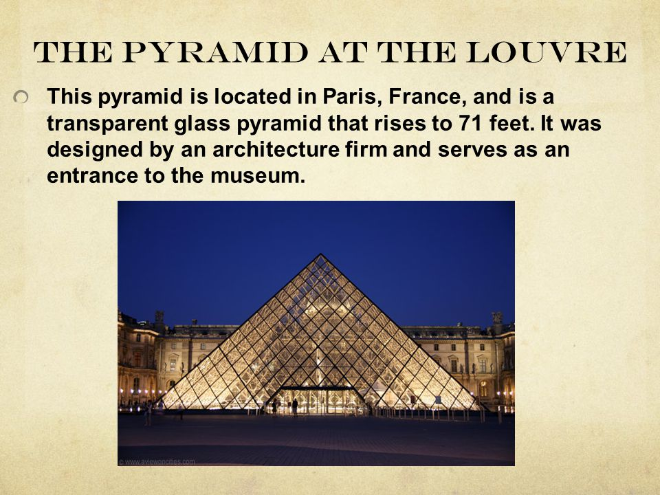 The pyramid at the Louvre This pyramid is located in Paris, France, and is a transparent glass pyramid that rises to 71 feet. It was designed by an ar