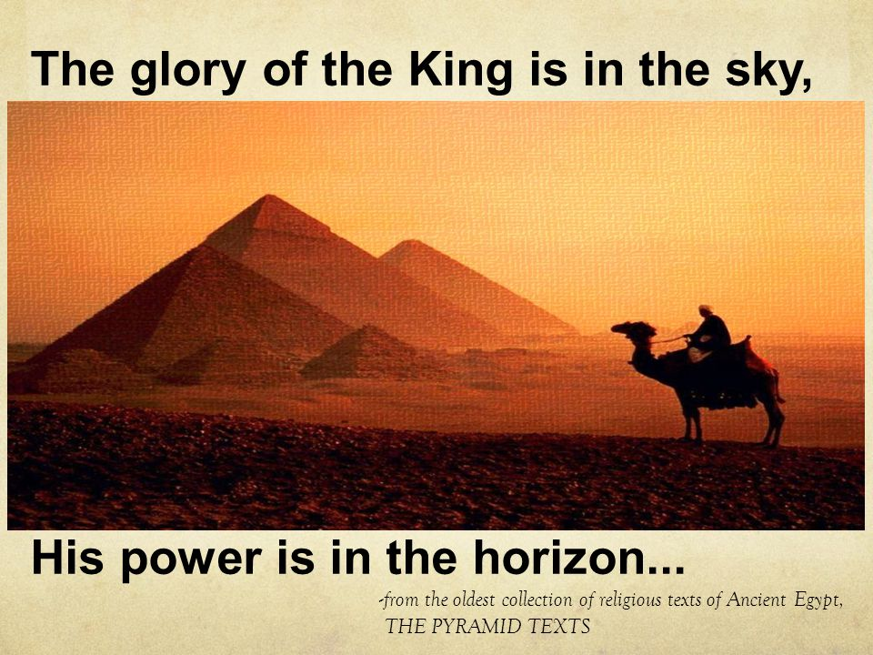 The glory of the King is in the sky, His power is in the horizon... - from the oldest collection of religious texts of Ancient Egypt, THE PYRAMID TEXT