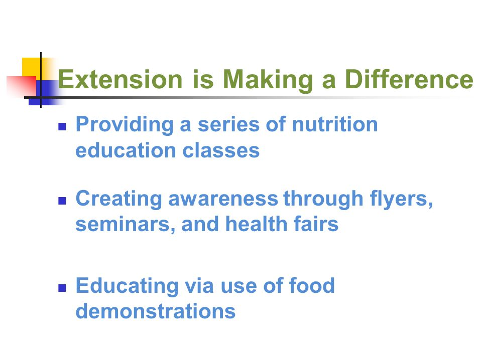 Extension is Making a Difference Providing a series of nutrition education classes Creating awareness through flyers, seminars, and health fairs Educating via use of food demonstrations