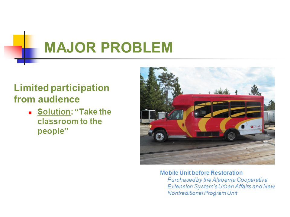 MAJOR PROBLEM Limited participation from audience Solution: Take the classroom to the people Mobile Unit before Restoration Purchased by the Alabama Cooperative Extension System's Urban Affairs and New Nontraditional Program Unit
