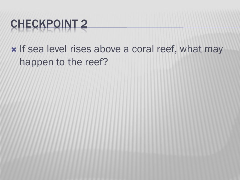  If sea level rises above a coral reef, what may happen to the reef