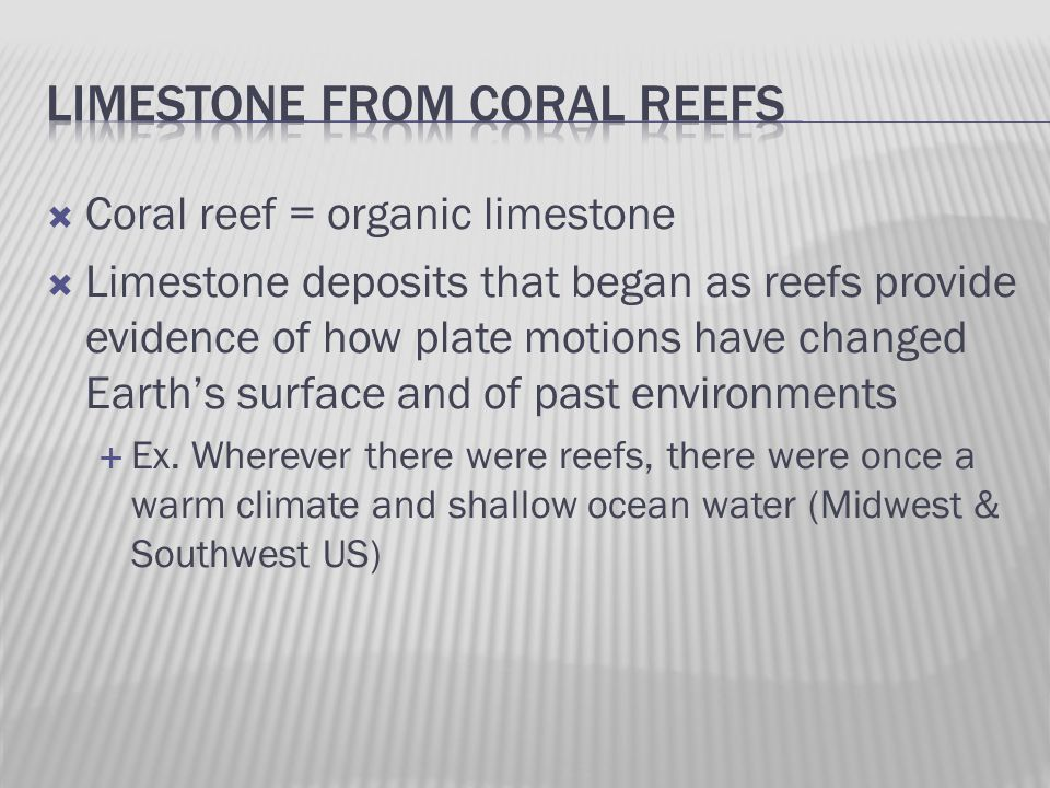  Coral reef = organic limestone  Limestone deposits that began as reefs provide evidence of how plate motions have changed Earth's surface and of past environments  Ex.