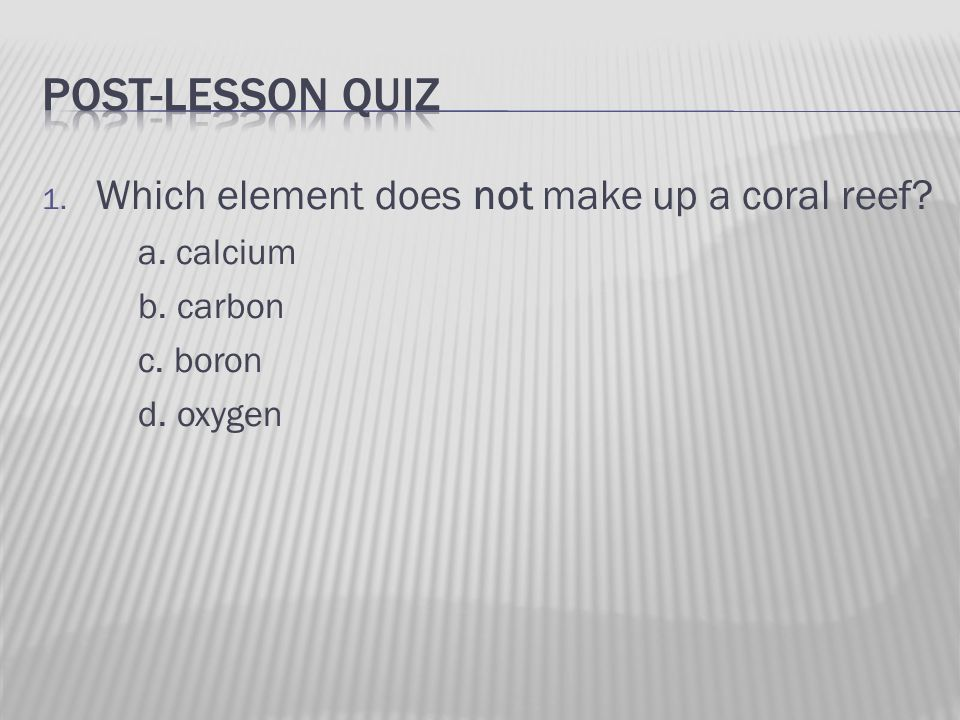 1. Which element does not make up a coral reef a. calcium b. carbon c. boron d. oxygen