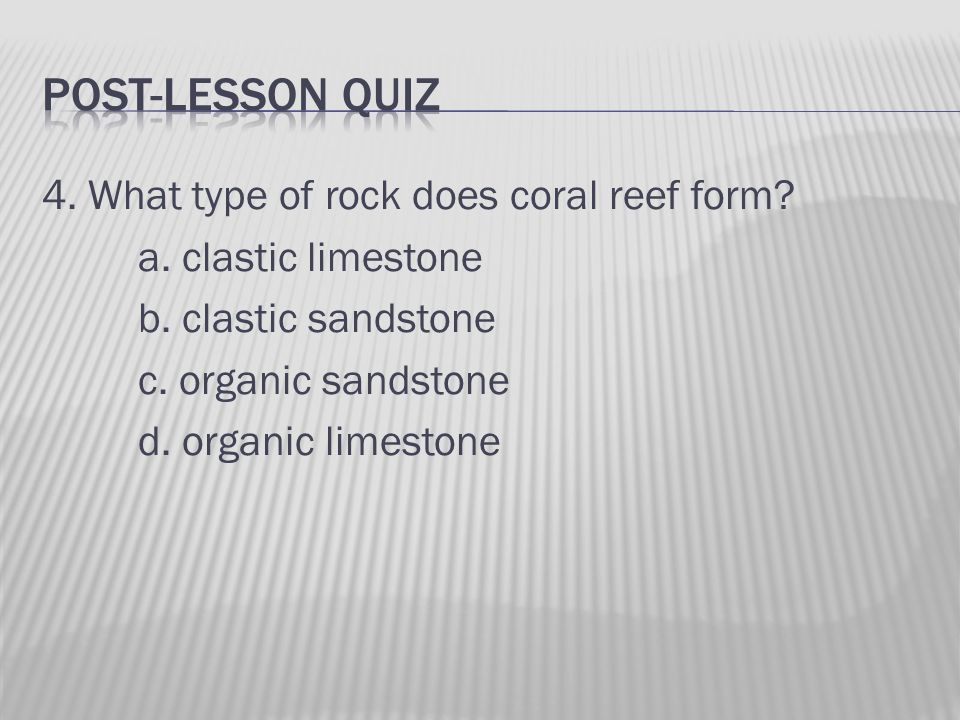 4. What type of rock does coral reef form. a. clastic limestone b.