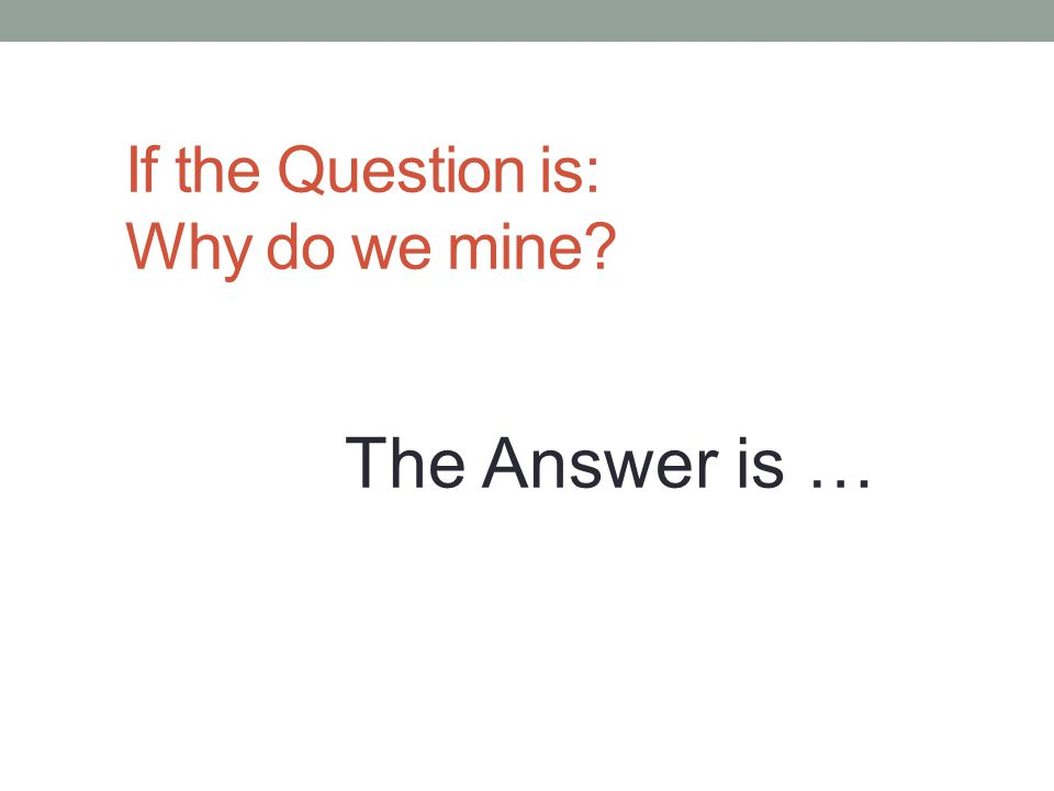 If the Question is: Why do we mine The Answer is …