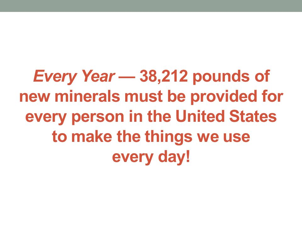 Every Year — 38,212 pounds of new minerals must be provided for every person in the United States to make the things we use every day!