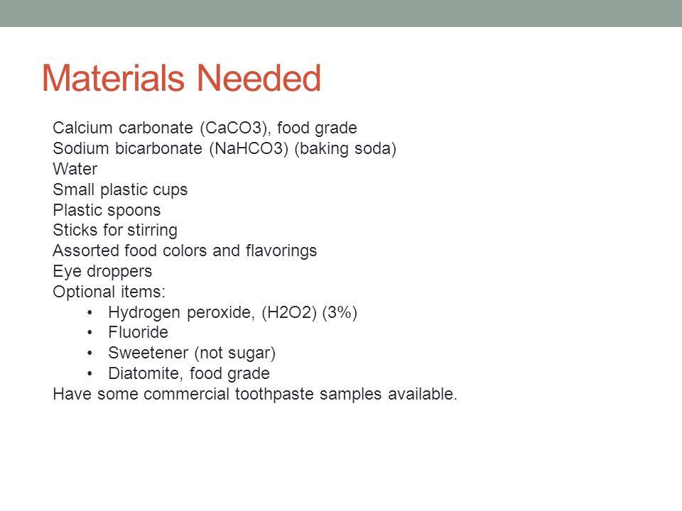 Materials Needed Calcium carbonate (CaCO3), food grade Sodium bicarbonate (NaHCO3) (baking soda) Water Small plastic cups Plastic spoons Sticks for st