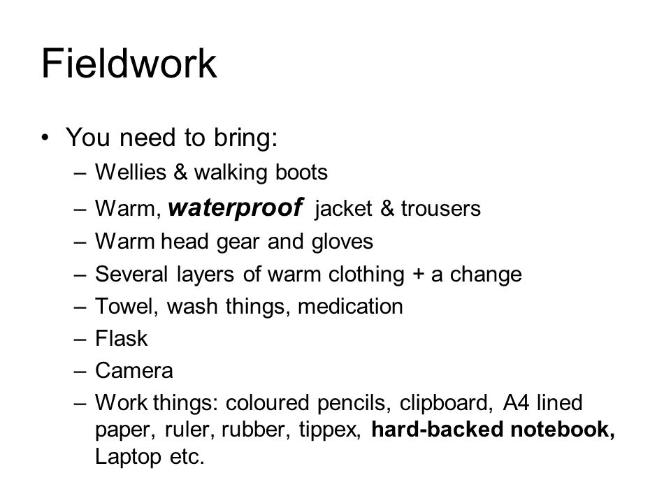 Fieldwork You need to bring: –Wellies & walking boots –Warm, waterproof jacket & trousers –Warm head gear and gloves –Several layers of warm clothing + a change –Towel, wash things, medication –Flask –Camera –Work things: coloured pencils, clipboard, A4 lined paper, ruler, rubber, tippex, hard-backed notebook, Laptop etc.