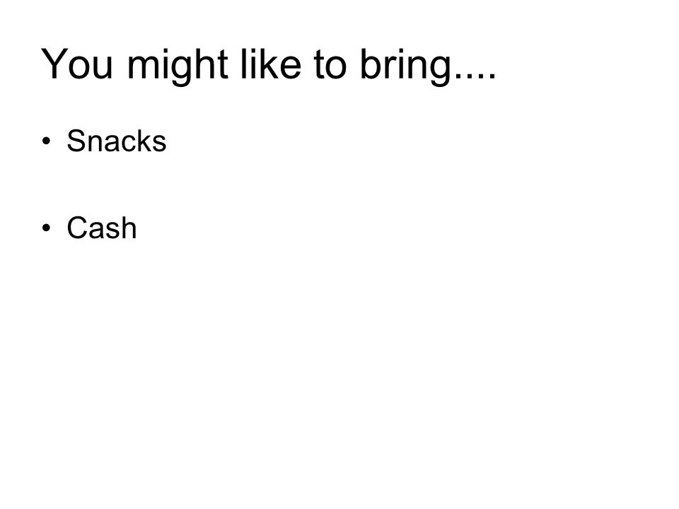 You might like to bring.... Snacks Cash