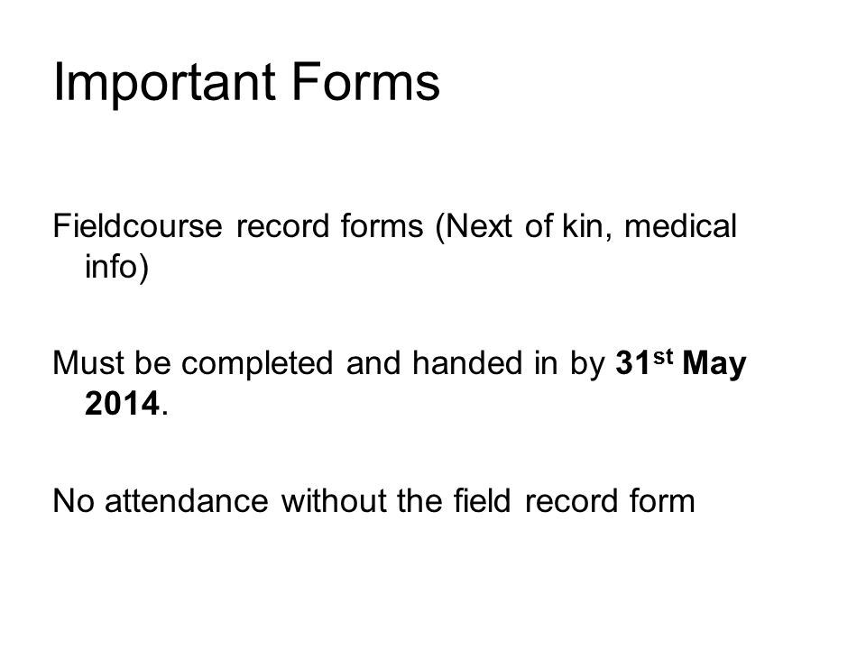 Important Forms Fieldcourse record forms (Next of kin, medical info) Must be completed and handed in by 31 st May 2014.