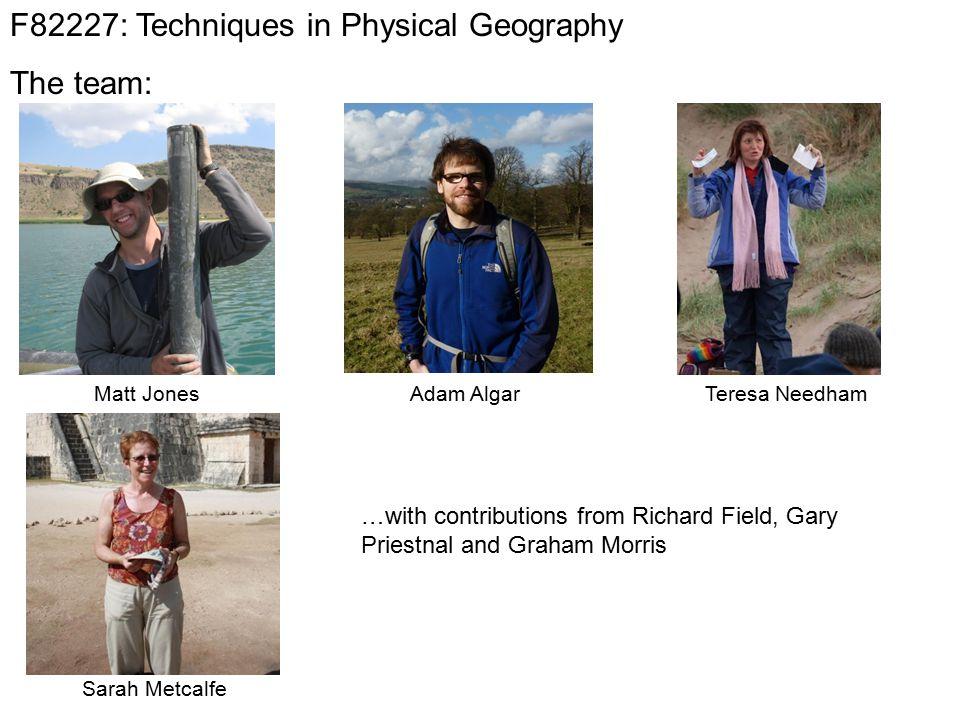 F82227: Techniques in Physical Geography The team: Teresa NeedhamMatt JonesAdam Algar Sarah Metcalfe …with contributions from Richard Field, Gary Priestnal and Graham Morris