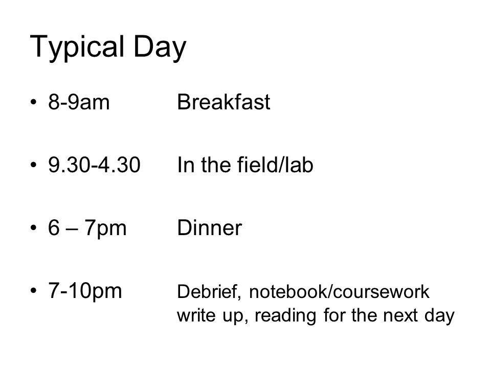 Typical Day 8-9am Breakfast 9.30-4.30In the field/lab 6 – 7pmDinner 7-10pm Debrief, notebook/coursework write up, reading for the next day