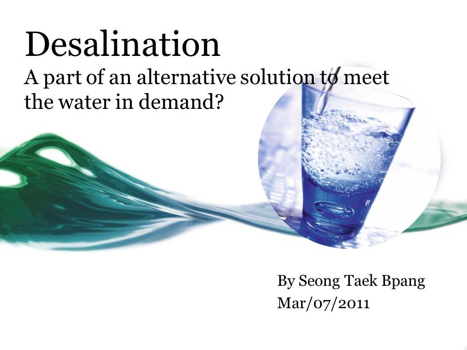 Desalination A part of an alternative solution to meet the water in demand? By Seong Taek Bpang Mar/07/2011
