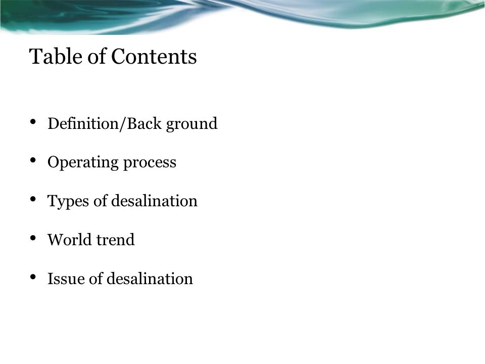 Table of Contents Definition/Back ground Operating process Types of desalination World trend Issue of desalination