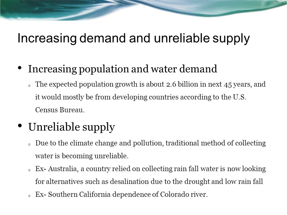 Increasing demand and unreliable supply Increasing population and water demand o The expected population growth is about 2.6 billion in next 45 years,