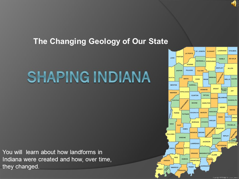 The Changing Geology of Our State You will learn about how landforms in Indiana were created and how, over time, they changed.