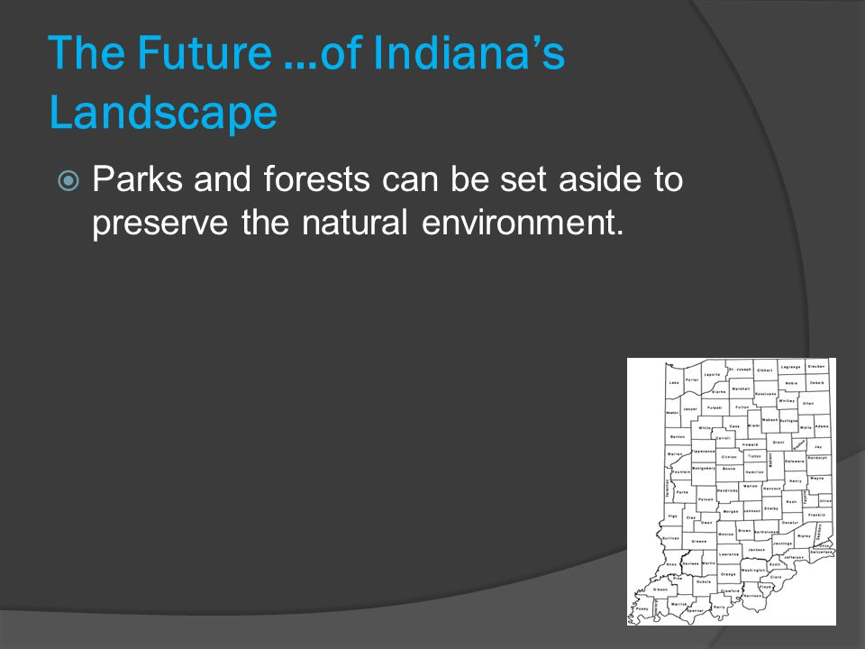 The Future …of Indiana's Landscape  Parks and forests can be set aside to preserve the natural environment.