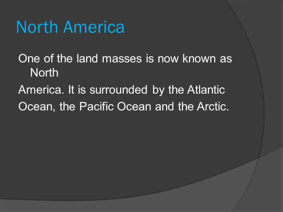 North America One of the land masses is now known as North America. It is surrounded by the Atlantic Ocean, the Pacific Ocean and the Arctic.