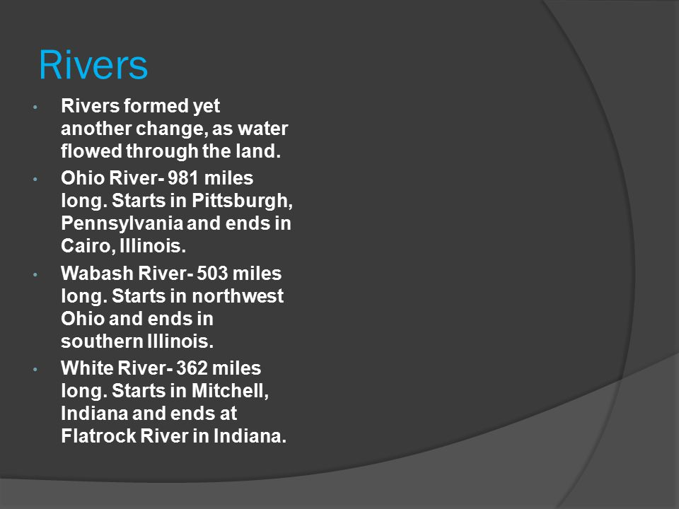 Rivers Rivers formed yet another change, as water flowed through the land. Ohio River- 981 miles long. Starts in Pittsburgh, Pennsylvania and ends in