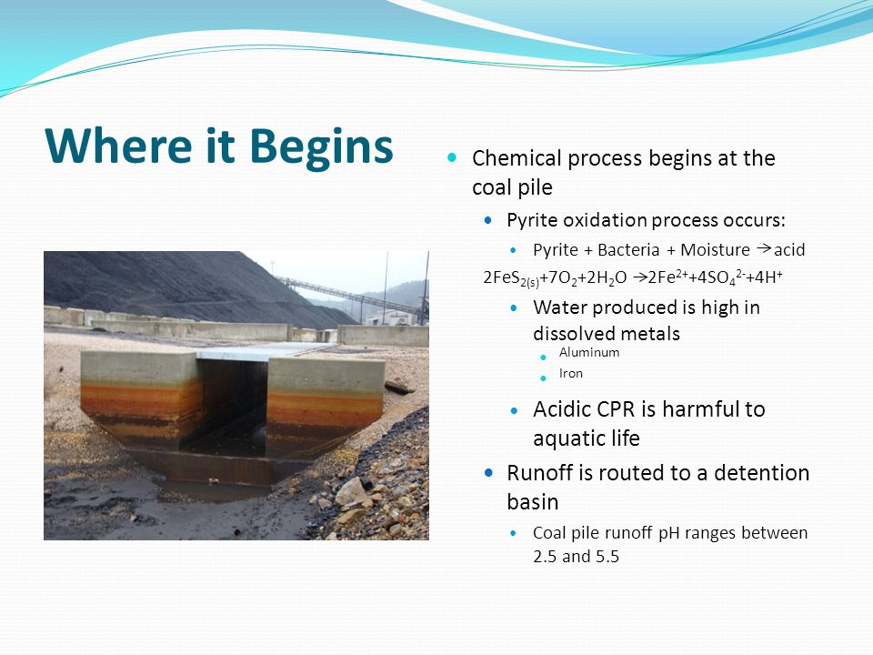 Where it Begins Chemical process begins at the coal pile Pyrite oxidation process occurs: Pyrite + Bacteria + Moisture acid 2FeS 2(s) +7O 2 +2H 2 O 2Fe 2+ +4SO 4 2- +4H + Water produced is high in dissolved metals Aluminum Iron Acidic CPR is harmful to aquatic life Runoff is routed to a detention basin Coal pile runoff pH ranges between 2.5 and 5.5
