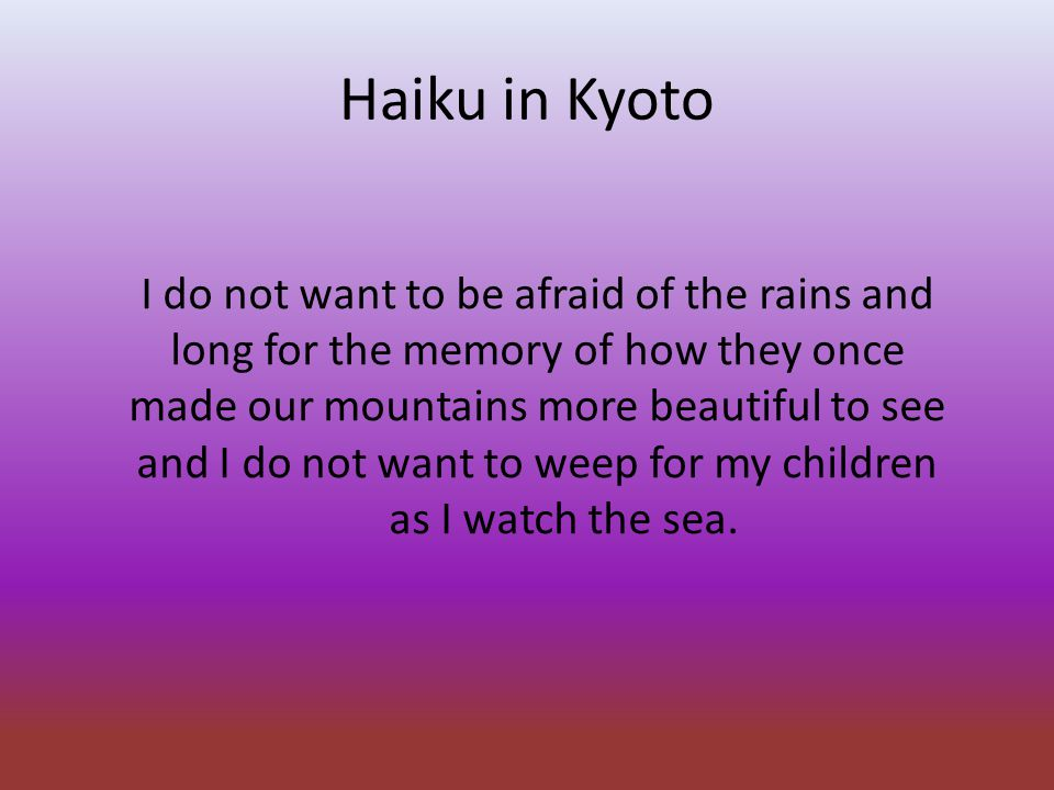 Haiku in Kyoto I do not want to be afraid of the rains and long for the memory of how they once made our mountains more beautiful to see and I do not want to weep for my children as I watch the sea.