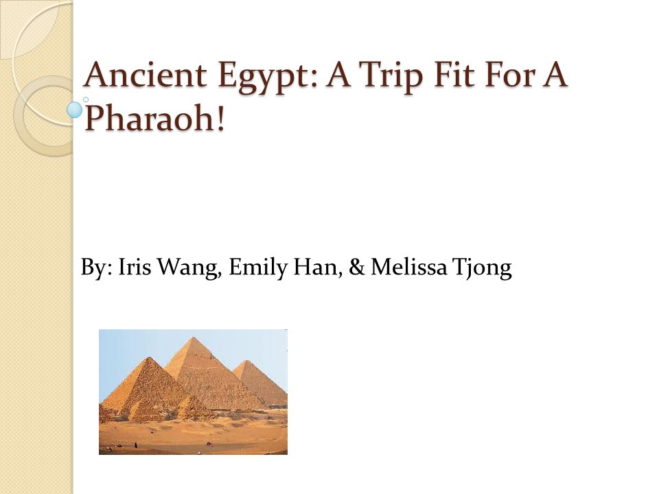 Ancient Egypt: A Trip Fit For A Pharaoh! By: Iris Wang, Emily Han, & Melissa Tjong