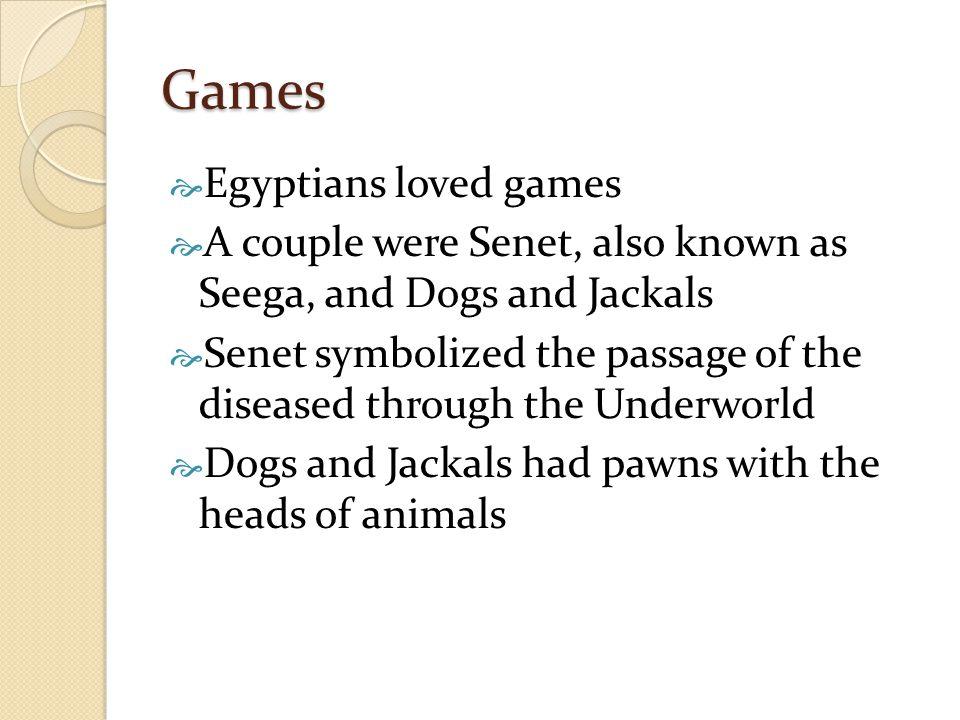 Games  Egyptians loved games  A couple were Senet, also known as Seega, and Dogs and Jackals  Senet symbolized the passage of the diseased through