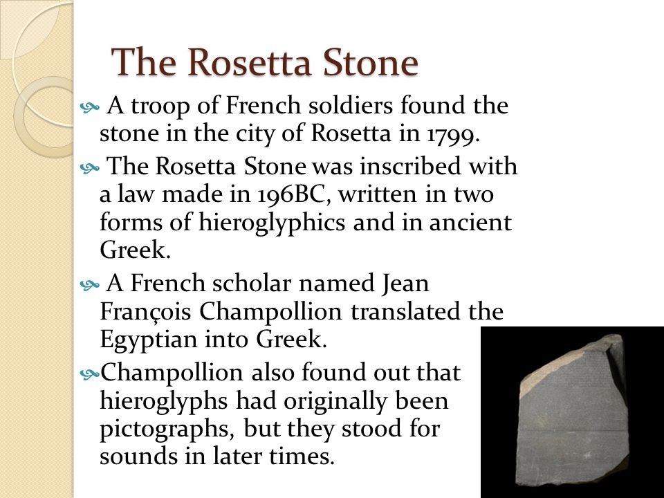 The Rosetta Stone  A troop of French soldiers found the stone in the city of Rosetta in 1799.  The Rosetta Stone was inscribed with a law made in 19