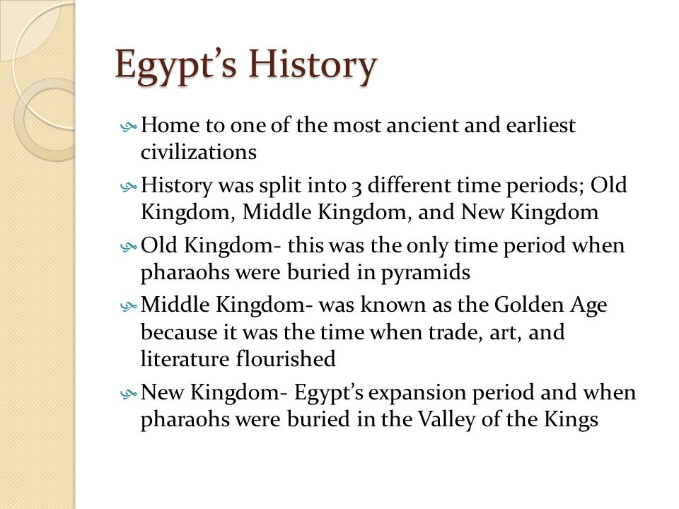 Egypt's History  Home to one of the most ancient and earliest civilizations  History was split into 3 different time periods; Old Kingdom, Middle Ki