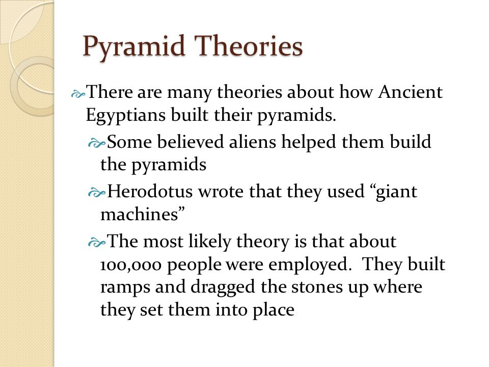 Pyramid Theories  There are many theories about how Ancient Egyptians built their pyramids.  Some believed aliens helped them build the pyramids  H