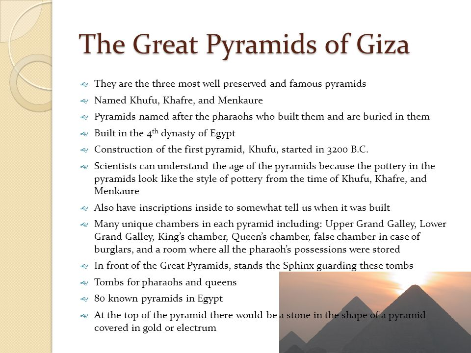 The Great Pyramids of Giza  They are the three most well preserved and famous pyramids  Named Khufu, Khafre, and Menkaure  Pyramids named after the