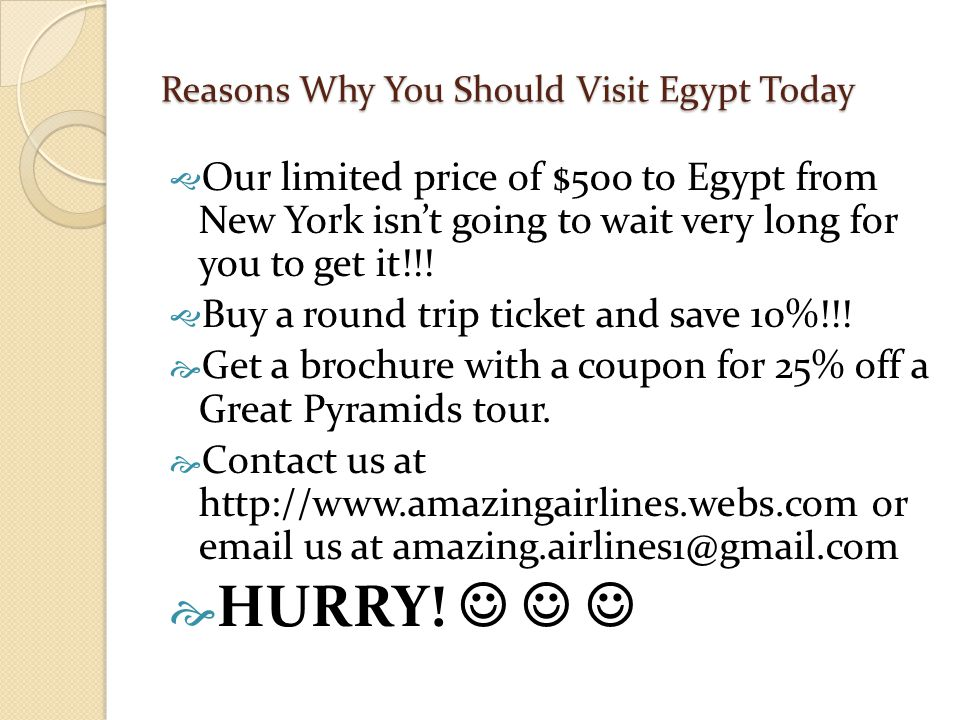 Reasons Why You Should Visit Egypt Today  Our limited price of $500 to Egypt from New York isn't going to wait very long for you to get it!!!  Buy a