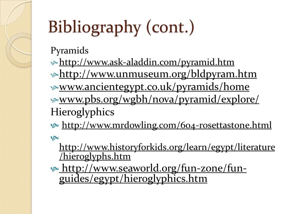 Bibliography (cont.) Pyramids  http://www.ask-aladdin.com/pyramid.htm  http://www.unmuseum.org/bldpyram.htm  www.ancientegypt.co.uk/pyramids/home  www.pbs.org/wgbh/nova/pyramid/explore/ Hieroglyphics  http://www.mrdowling.com/604-rosettastone.html  http://www.historyforkids.org/learn/egypt/literature /hieroglyphs.htm  http://www.seaworld.org/fun-zone/fun- guides/egypt/hieroglyphics.htm