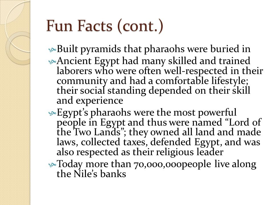 Fun Facts (cont.)  Built pyramids that pharaohs were buried in  Ancient Egypt had many skilled and trained laborers who were often well-respected in