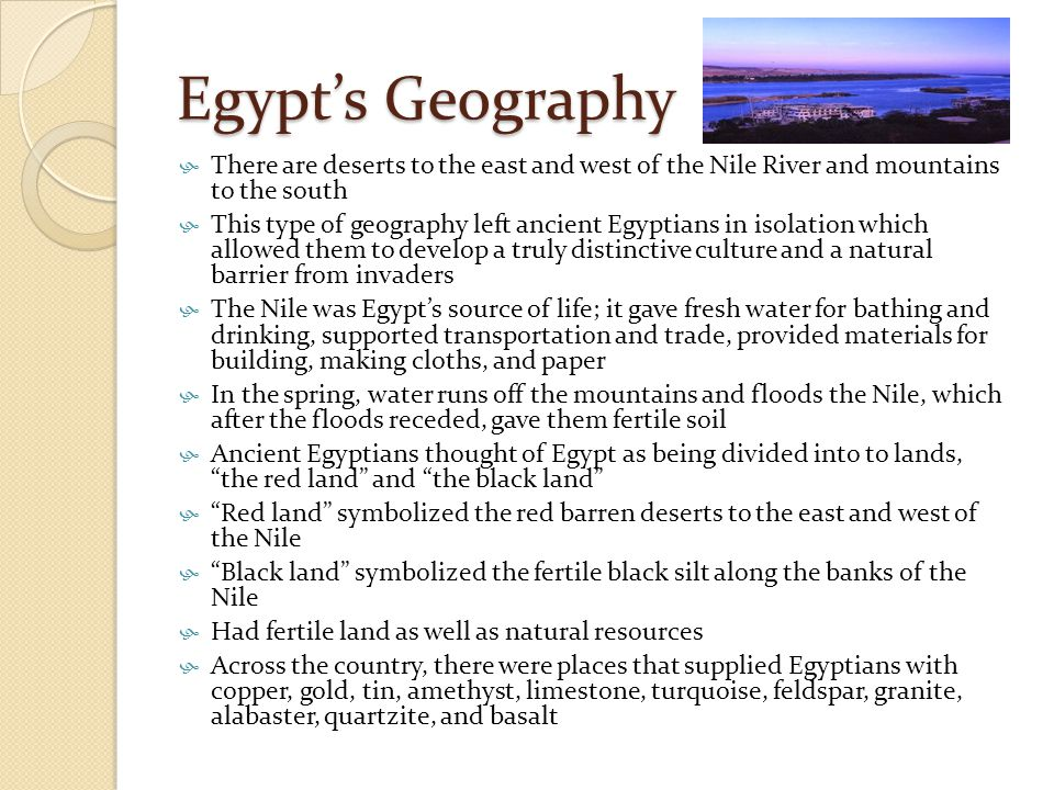 Egypt's Geography  There are deserts to the east and west of the Nile River and mountains to the south  This type of geography left ancient Egyptian