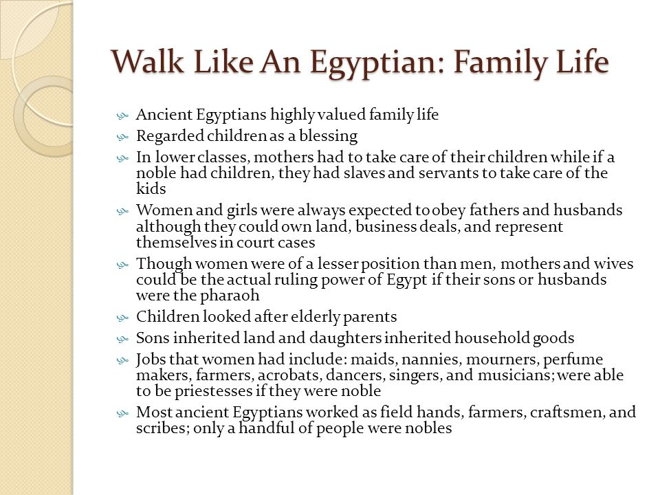 Walk Like An Egyptian: Family Life  Ancient Egyptians highly valued family life  Regarded children as a blessing  In lower classes, mothers had to