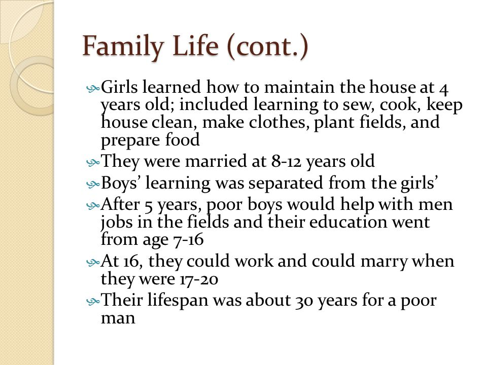 Family Life (cont.) GGirls learned how to maintain the house at 4 years old; included learning to sew, cook, keep house clean, make clothes, plant f