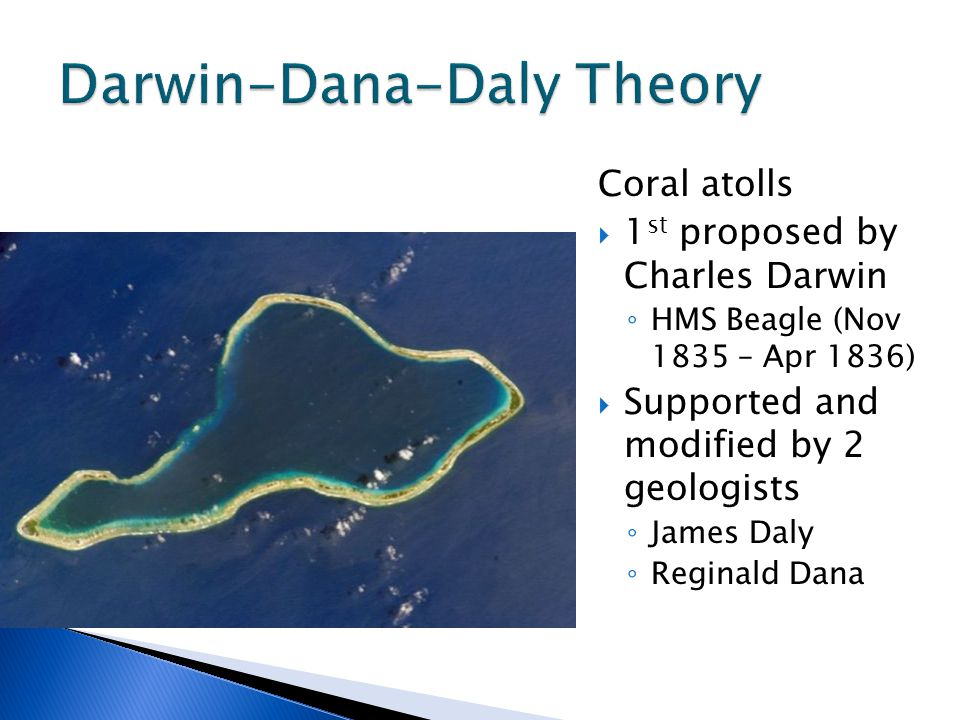 Coral atolls  1 st proposed by Charles Darwin ◦ HMS Beagle (Nov 1835 – Apr 1836)  Supported and modified by 2 geologists ◦ James Daly ◦ Reginald Dana
