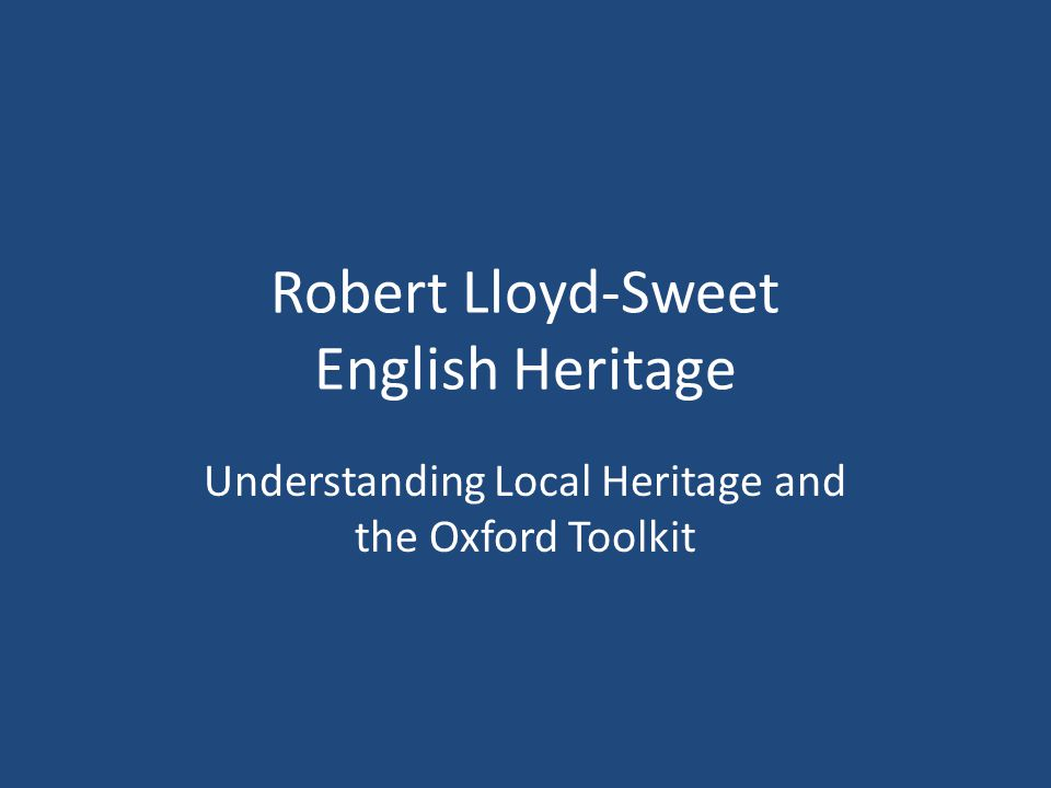 Robert Lloyd-Sweet English Heritage Understanding Local Heritage and the Oxford Toolkit