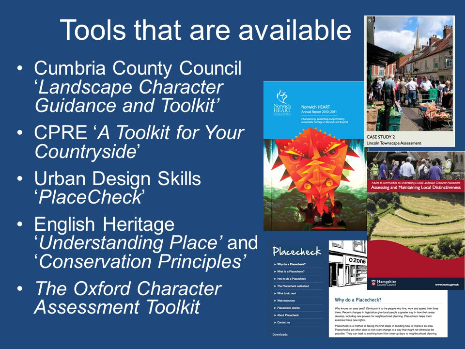 Tools that are available Cumbria County Council 'Landscape Character Guidance and Toolkit' CPRE 'A Toolkit for Your Countryside' Urban Design Skills 'PlaceCheck' English Heritage 'Understanding Place' and 'Conservation Principles' The Oxford Character Assessment Toolkit