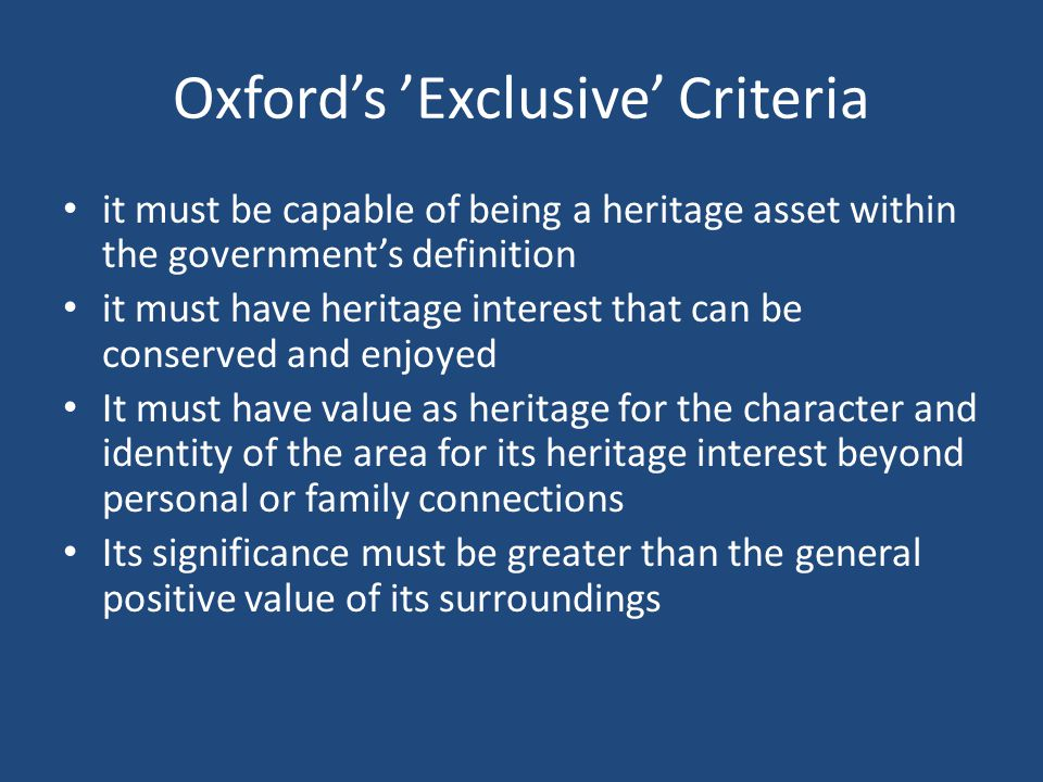 Oxford's 'Exclusive' Criteria it must be capable of being a heritage asset within the government's definition it must have heritage interest that can be conserved and enjoyed It must have value as heritage for the character and identity of the area for its heritage interest beyond personal or family connections Its significance must be greater than the general positive value of its surroundings