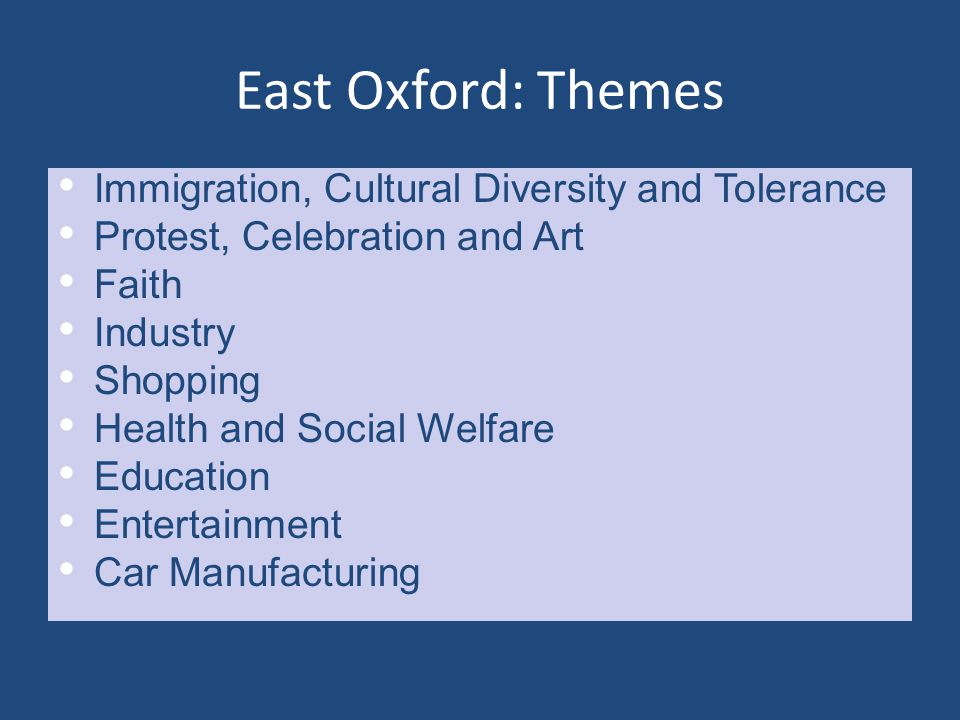 East Oxford: Themes Immigration, Cultural Diversity and Tolerance Protest, Celebration and Art Faith Industry Shopping Health and Social Welfare Education Entertainment Car Manufacturing